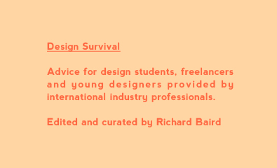 Advice for design students, freelancers and young designers provided by international industry professionals. Edited and curated by Richard Baird