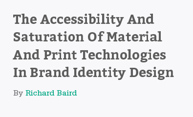 The Accessibility And Saturation Of Material And Print Technologies In Brand Identity Design by Richard Baird