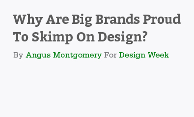 Why Are Big Brands Proud To Skimp On Design by Angus Montgomery