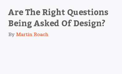 Are The Right Questions Being Asked Of Design by Martin Roach