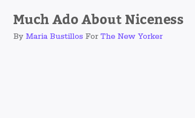 Much Ado About Niceness by Maria Bustillos for The New Yorker
