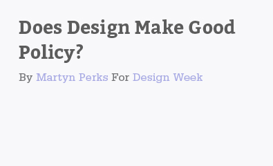 Does Design Make Good Policy by Martyn Perks for Design Week