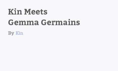 Kin Meets Gemma Germains by Kin